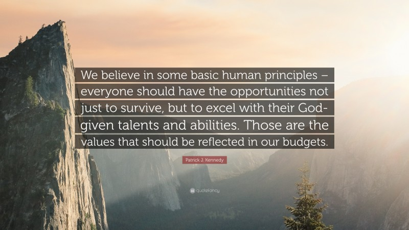 """Patrick J. Kennedy Quote: """"We believe in some basic human principles – everyone should have the opportunities not just to survive, but to excel with their God-given talents and abilities. Those are the values that should be reflected in our budgets."""""""