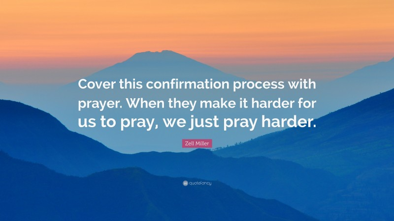 """Zell Miller Quote: """"Cover this confirmation process with prayer. When they make it harder for us to pray, we just pray harder."""""""
