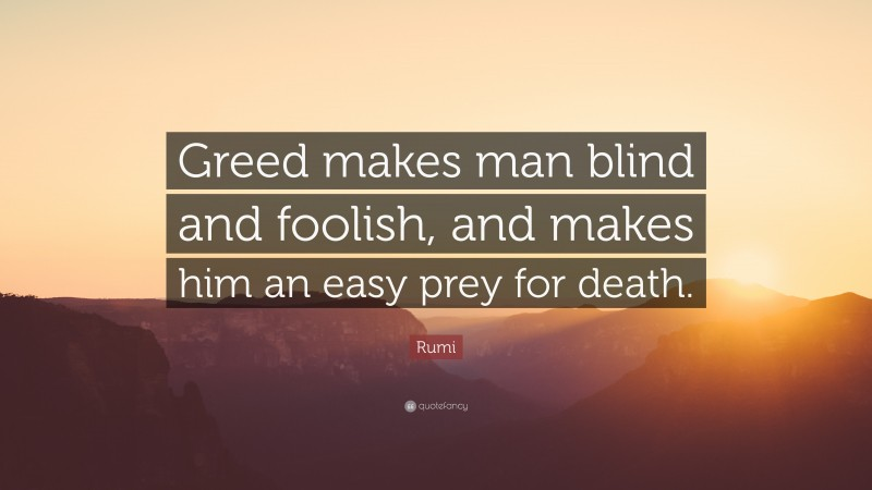 """Quotes About Greed: """"Greed makes man blind and foolish, and makes him an easy prey for death."""" — Rumi"""
