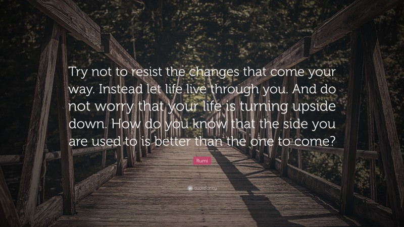 """Rumi Quote: """"Try not to resist the changes that come your way. Instead let life live through you. And do not worry that your life is turning upside down. How do you know that the side you are used to is better than the one to come?"""""""