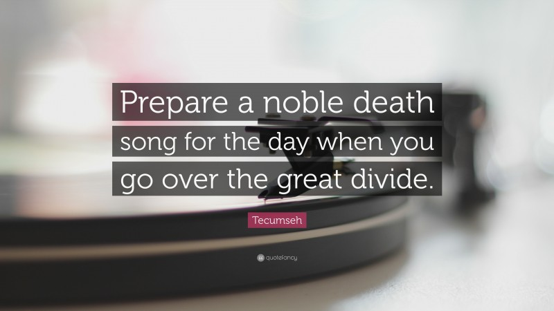 """Tecumseh Quote: """"Prepare a noble death song for the day when you go over the great divide."""""""