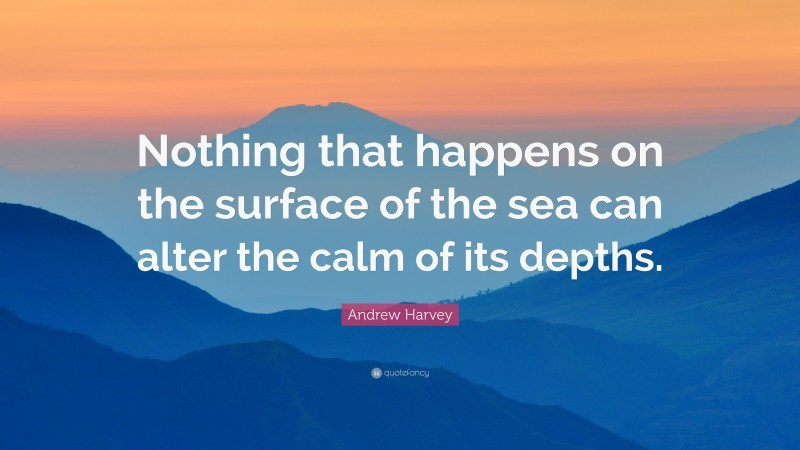 """Andrew Harvey Quote: """"Nothing that happens on the surface of the sea can alter the calm of its depths."""""""