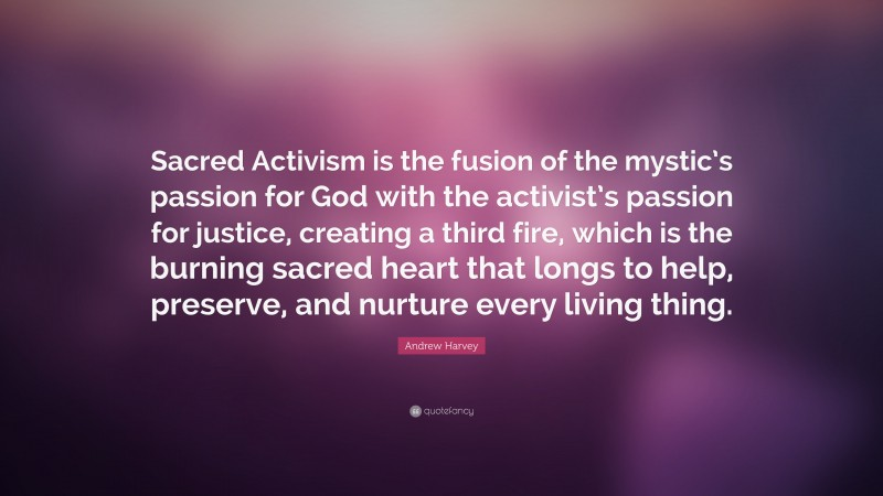 """Andrew Harvey Quote: """"Sacred Activism is the fusion of the mystic's passion for God with the activist's passion for justice, creating a third fire, which is the burning sacred heart that longs to help, preserve, and nurture every living thing."""""""