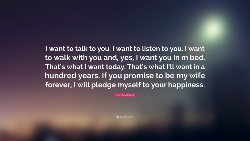 """Christina Dodd Quote: """"I want to talk to you. I want to listen to you. I want to walk with you and, yes, I want you in m bed. That's what I want today. That's what I'll want in a hundred years. If you promise to be my wife forever, I will pledge myself to your happiness."""""""