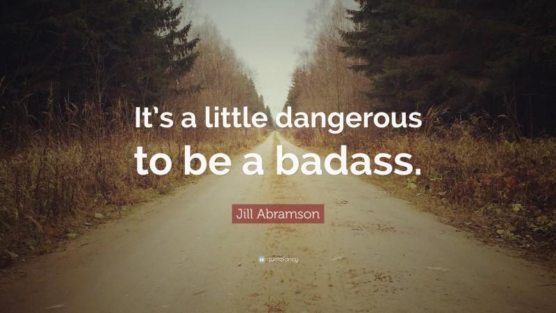 "Jill Abramson Quote: ""It's a little dangerous to be a badass."""