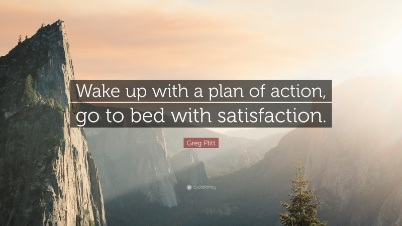 """Greg Plitt Quote: """"Wake up with a plan of action, go to bed with satisfaction."""""""