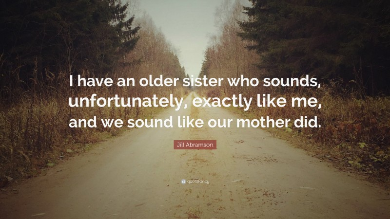 """Jill Abramson Quote: """"I have an older sister who sounds, unfortunately, exactly like me, and we sound like our mother did."""""""
