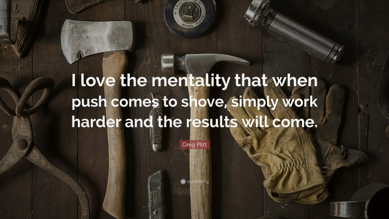 """Greg Plitt Quote: """"I love the mentality that when push comes to shove, simply work harder and the results will come."""""""