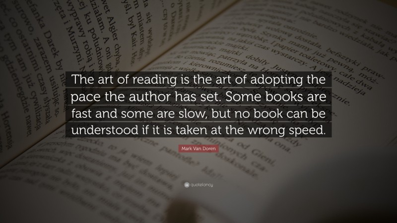 """Mark Van Doren Quote: """"The art of reading is the art of adopting the pace the author has set. Some books are fast and some are slow, but no book can be understood if it is taken at the wrong speed."""""""