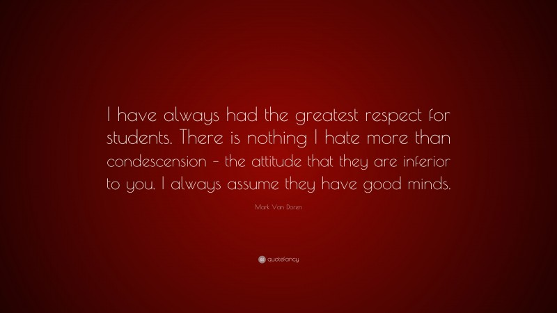 """Mark Van Doren Quote: """"I have always had the greatest respect for students. There is nothing I hate more than condescension – the attitude that they are inferior to you. I always assume they have good minds."""""""