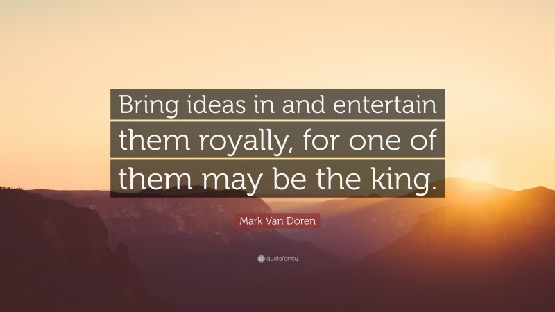 """Mark Van Doren Quote: """"Bring ideas in and entertain them royally, for one of them may be the king."""""""