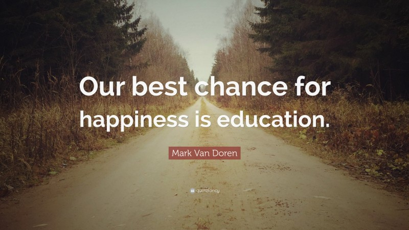 """Mark Van Doren Quote: """"Our best chance for happiness is education."""""""