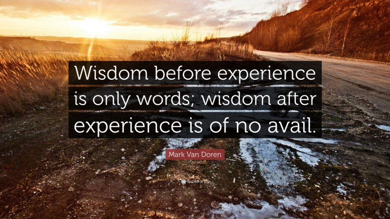 """Mark Van Doren Quote: """"Wisdom before experience is only words; wisdom after experience is of no avail."""""""