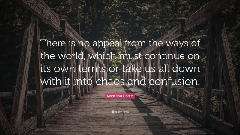 """Mark Van Doren Quote: """"There is no appeal from the ways of the world, which must continue on its own terms or take us all down with it into chaos and confusion."""""""