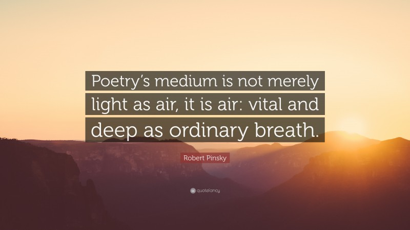 """Robert Pinsky Quote: """"Poetry's medium is not merely light as air, it is air: vital and deep as ordinary breath."""""""