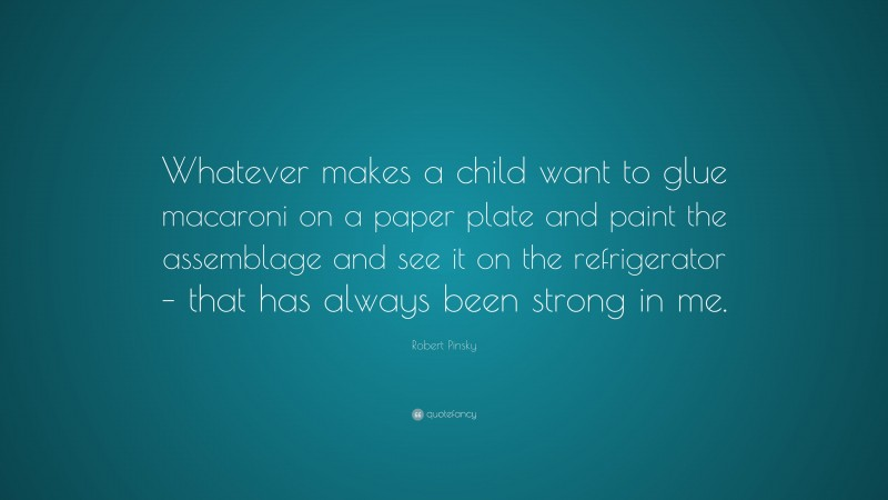 """Robert Pinsky Quote: """"Whatever makes a child want to glue macaroni on a paper plate and paint the assemblage and see it on the refrigerator – that has always been strong in me."""""""