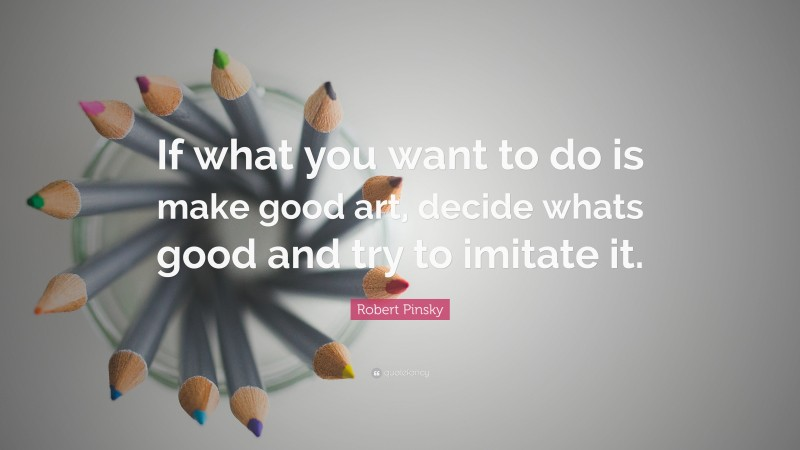 """Robert Pinsky Quote: """"If what you want to do is make good art, decide whats good and try to imitate it."""""""
