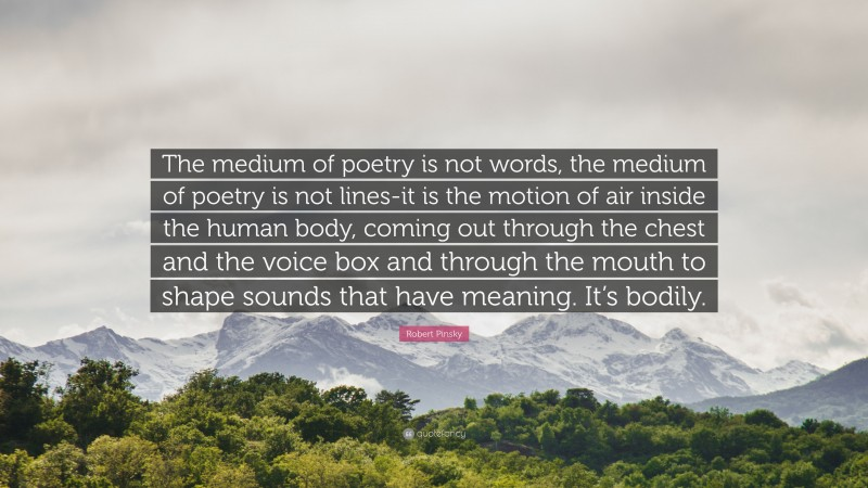 """Robert Pinsky Quote: """"The medium of poetry is not words, the medium of poetry is not lines-it is the motion of air inside the human body, coming out through the chest and the voice box and through the mouth to shape sounds that have meaning. It's bodily."""""""
