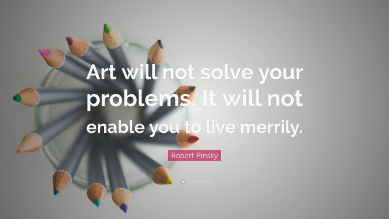 """Robert Pinsky Quote: """"Art will not solve your problems. It will not enable you to live merrily."""""""
