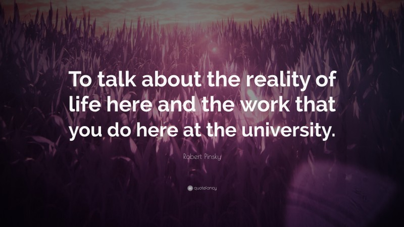 """Robert Pinsky Quote: """"To talk about the reality of life here and the work that you do here at the university."""""""