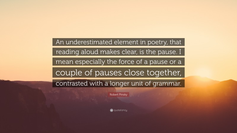"""Robert Pinsky Quote: """"An underestimated element in poetry, that reading aloud makes clear, is the pause. I mean especially the force of a pause or a couple of pauses close together, contrasted with a longer unit of grammar."""""""
