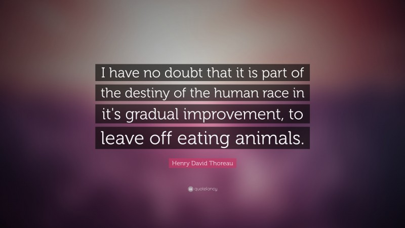 """Henry David Thoreau Quote: """"I have no doubt that it is part of the destiny of the human race in it's gradual improvement, to leave off eating animals."""""""
