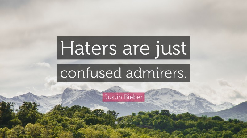 """Justin Bieber Quote: """"Haters are just confused admirers."""""""
