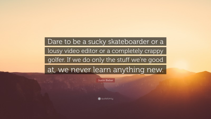 """Justin Bieber Quote: """"Dare to be a sucky skateboarder or a lousy video editor or a completely crappy golfer. If we do only the stuff we're good at, we never learn anything new."""""""