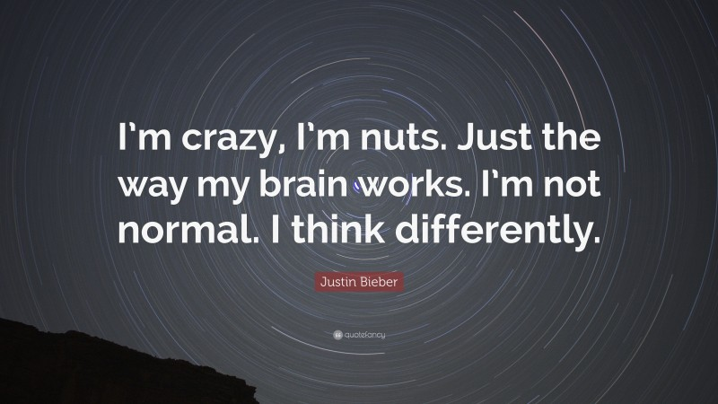 """Justin Bieber Quote: """"I'm crazy, I'm nuts. Just the way my brain works. I'm not normal. I think differently."""""""