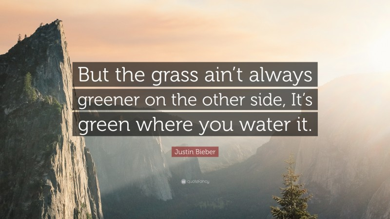 """Justin Bieber Quote: """"But the grass ain't always greener on the other side, It's green where you water it."""""""