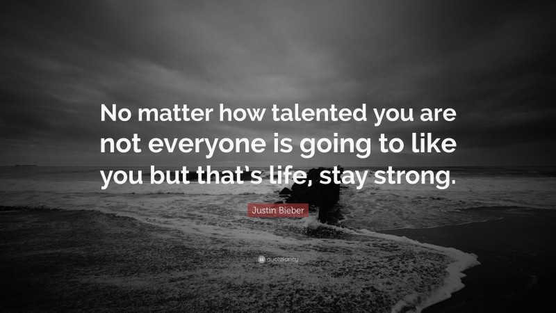 """Justin Bieber Quote: """"No matter how talented you are not everyone is going to like you but that's life, stay strong."""""""