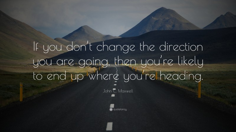 """John C. Maxwell Quote: """"If you don't change the direction you are going, then you're likely to end up where you're heading."""""""