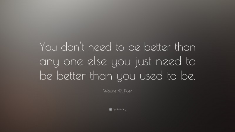 """Wayne W. Dyer Quote: """"You don't need to be better than any one else you just need to be better than you used to be."""""""