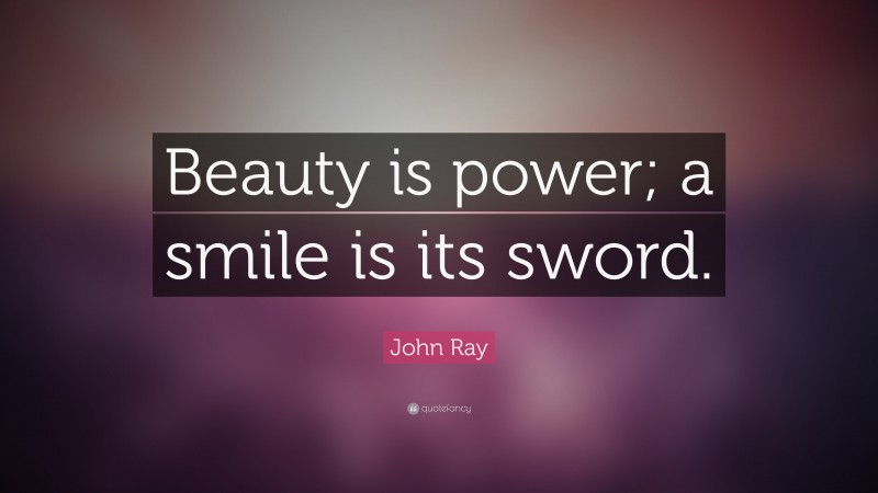 """John Ray Quote: """"Beauty is power; a smile is its sword."""""""