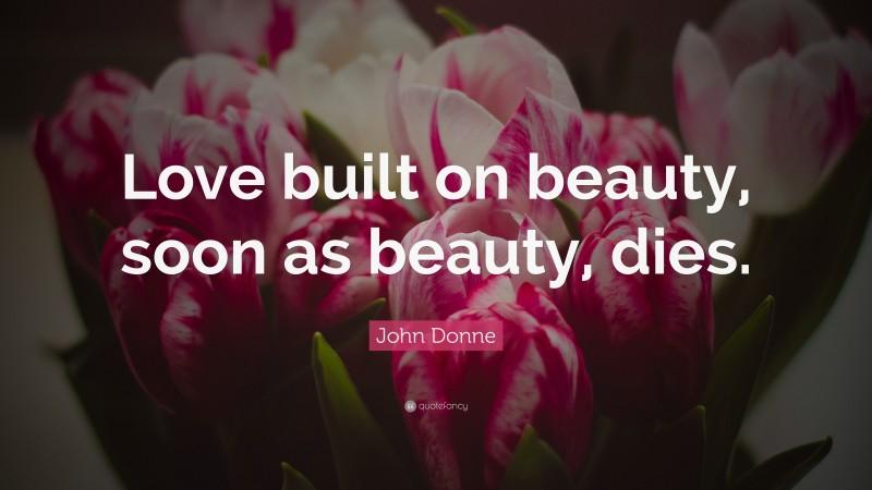 "John Donne Quote: ""Love built on beauty, soon as beauty, dies."""