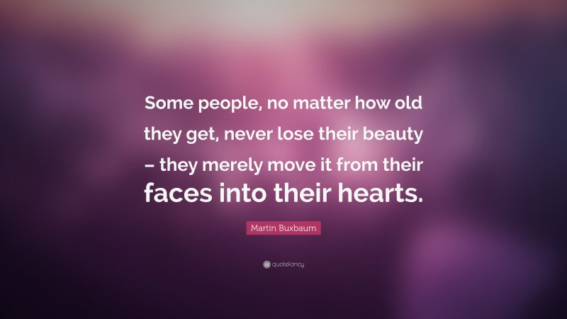 """Martin Buxbaum Quote: """"Some people, no matter how old they get, never lose their beauty – they merely move it from their faces into their hearts."""""""