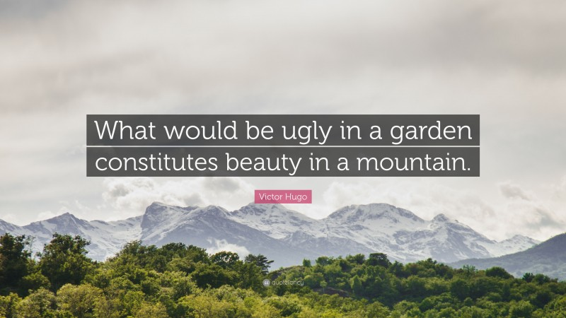 "Victor Hugo Quote: ""What would be ugly in a garden constitutes beauty in a mountain."""
