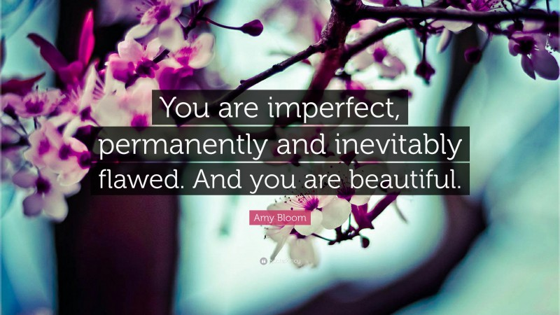 """Amy Bloom Quote: """"You are imperfect, permanently and inevitably flawed. And you are beautiful."""""""