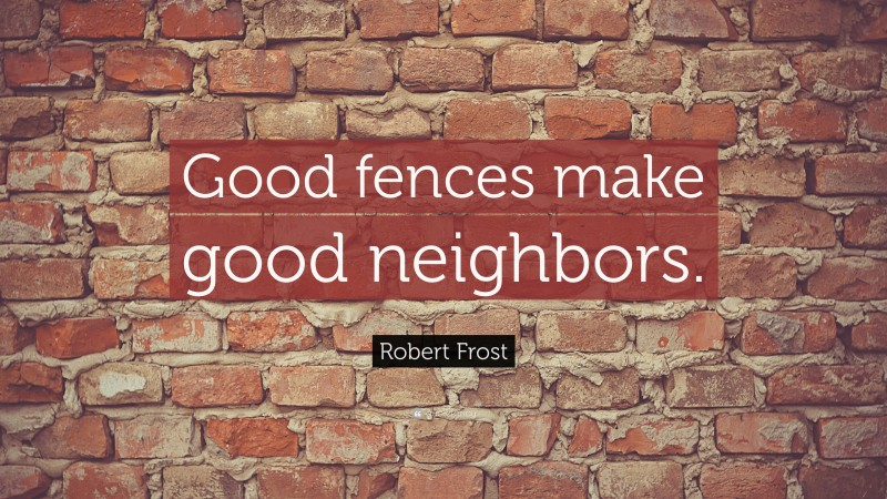 "Robert Frost Quote: ""Good fences make good neighbors."""