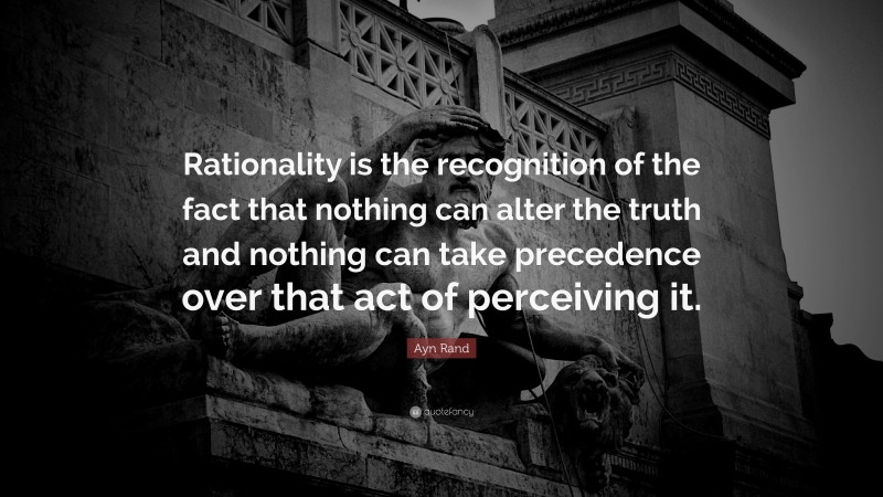 """Ayn Rand Quote: """"Rationality is the recognition of the fact that nothing can alter the truth and nothing can take precedence over that act of perceiving it."""""""