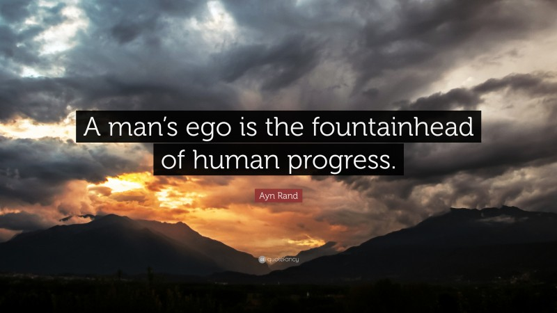 """Ayn Rand Quote: """"A man's ego is the fountainhead of human progress."""""""