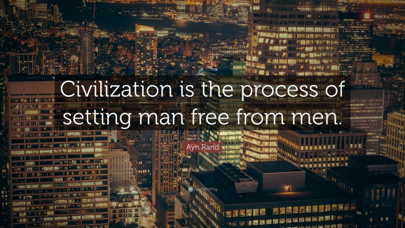"""Ayn Rand Quote: """"Civilization is the process of setting man free from men."""""""