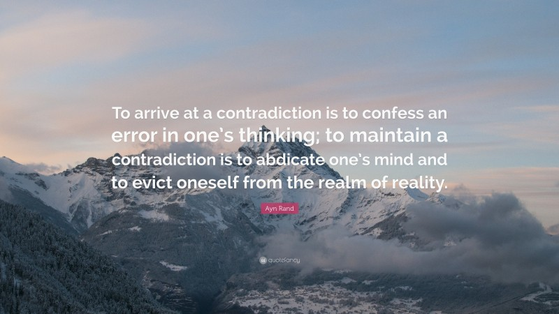 """Ayn Rand Quote: """"To arrive at a contradiction is to confess an error in one's thinking; to maintain a contradiction is to abdicate one's mind and to evict oneself from the realm of reality."""""""