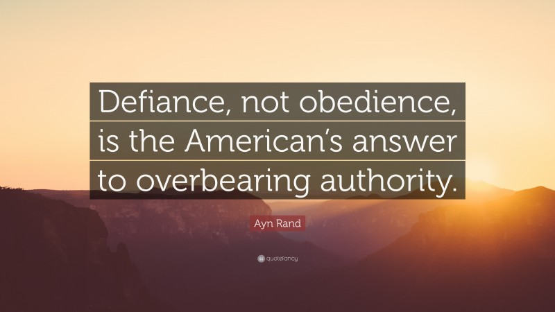 """Ayn Rand Quote: """"Defiance, not obedience, is the American's answer to overbearing authority."""""""