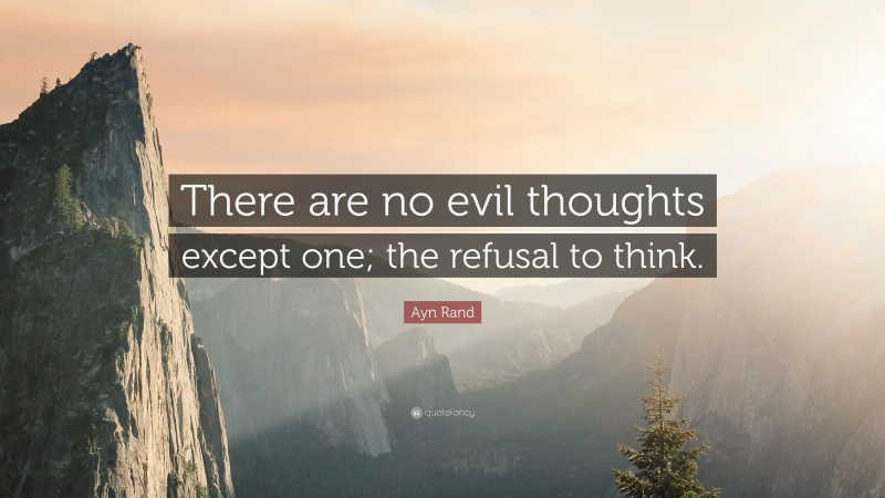 """Ayn Rand Quote: """"There are no evil thoughts except one; the refusal to think."""""""