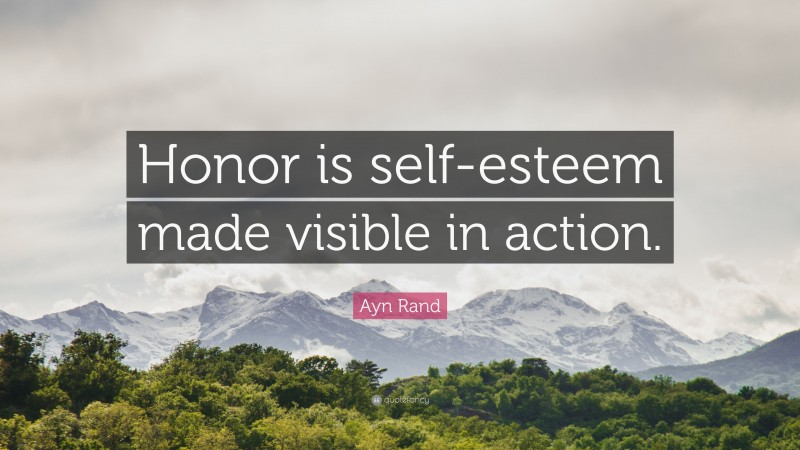 """Ayn Rand Quote: """"Honor is self-esteem made visible in action."""""""