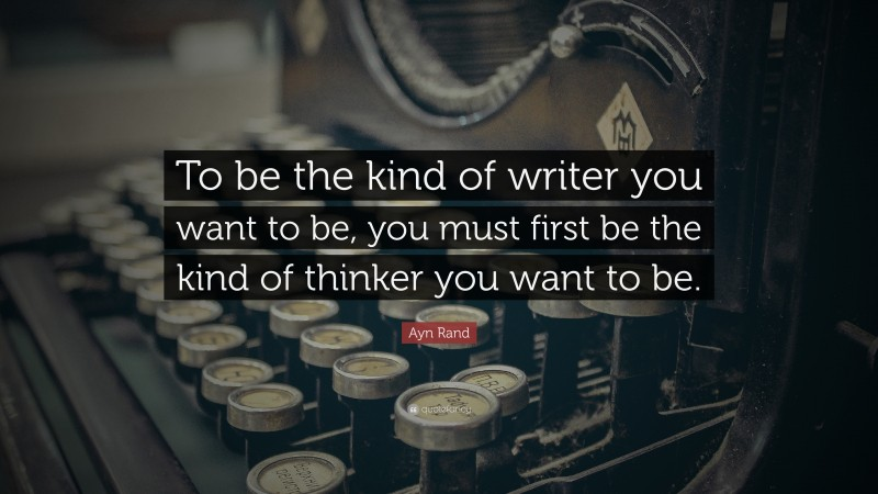 """Ayn Rand Quote: """"To be the kind of writer you want to be, you must first be the kind of thinker you want to be."""""""