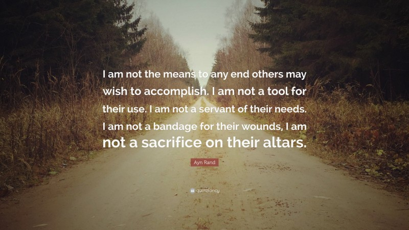 """Ayn Rand Quote: """"I am not the means to any end others may wish to accomplish. I am not a tool for their use. I am not a servant of their needs. I am not a bandage for their wounds, I am not a sacrifice on their altars."""""""