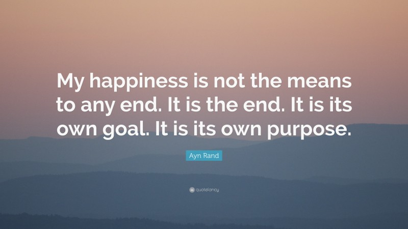 """Ayn Rand Quote: """"My happiness is not the means to any end. It is the end. It is its own goal. It is its own purpose."""""""