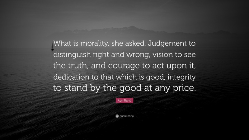"""Ayn Rand Quote: """"What is morality, she asked. Judgement to distinguish right and wrong, vision to see the truth, and courage to act upon it, dedication to that which is good, integrity to stand by the good at any price."""""""